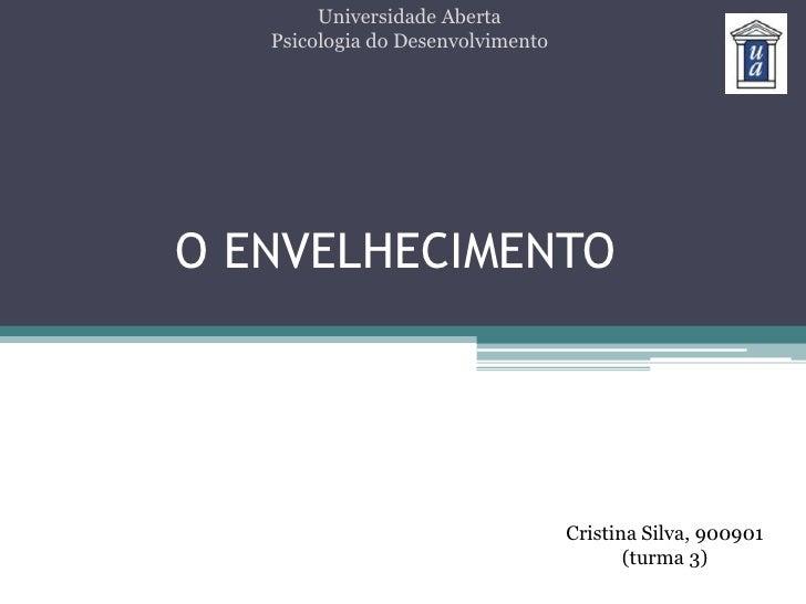 Universidade Aberta<br />Psicologia do Desenvolvimento<br />O ENVELHECIMENTO<br />Cristina Silva, 900901<br />(turma 3)<br />