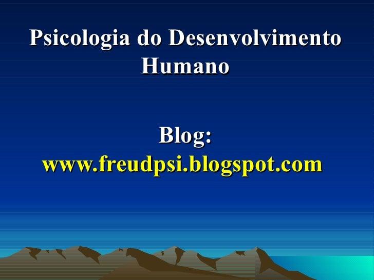 Psicologia do Desenvolvimento Humano Blog:  www.freudpsi.blogspot.com