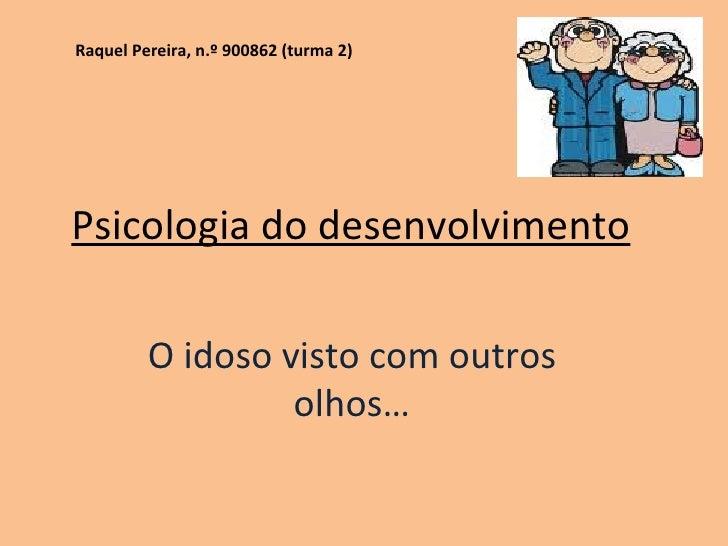 Psicologia do desenvolvimento O idoso visto com outros olhos… Raquel Pereira, n.º 900862 (turma 2)