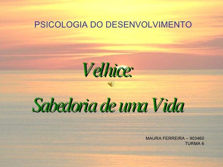 PSICOLOGIA DO DESENVOLVIMENTO Velhice: Sabedoria de uma Vida MAURA FERREIRA – 903460 TURMA 6