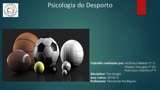 Psicologia do Desporto  Trabalho realizado por: Matheus Belesa nº 11  Wesley Douglas nº 20  Francisco Martins nº 9  Discip...