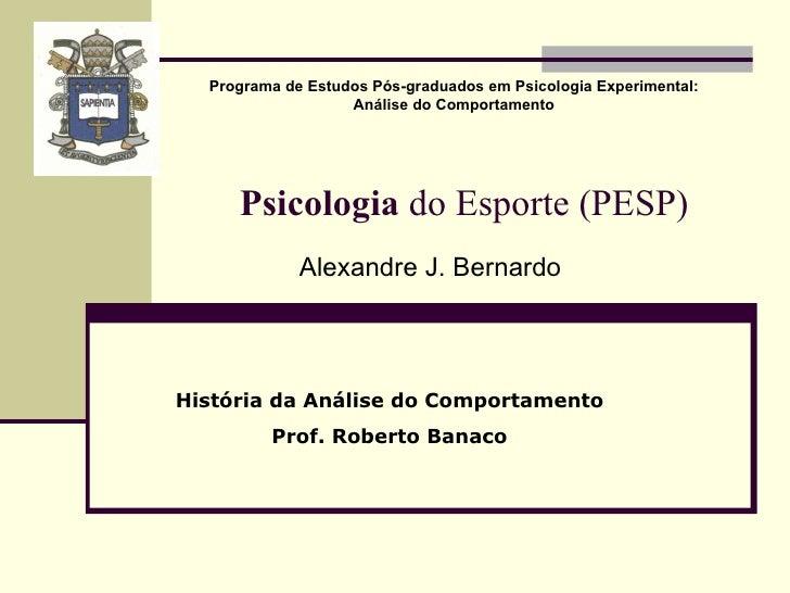 Psicologia  do Esporte (PESP) Alexandre J. Bernardo Programa de Estudos Pós-graduados em Psicologia Experimental: Análise ...