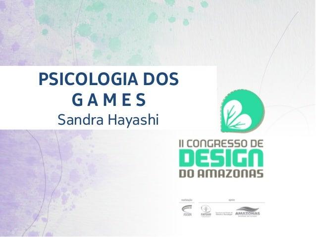 PSICOLOGIA DOS     G A M E S  Sandra Hayashi