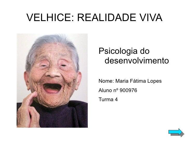 VELHICE: REALIDADE VIVA <ul>Psicologia do desenvolvimento Nome: Maria Fátima Lopes Aluno nº 900976 Turma 4 </ul>