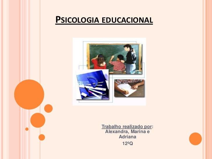 Psicologia educacional<br />Trabalho realizado por: Alexandra, Marina e Adriana <br />12ºQ<br />