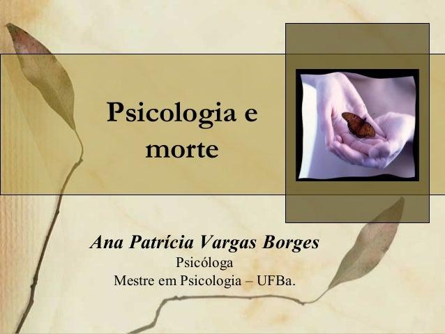 Ana Patrícia Vargas Borges Psicóloga Mestre em Psicologia – UFBa. Psicologia e morte