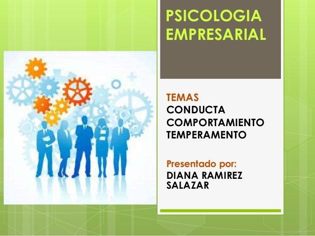 PSICOLOGIA  EMPRESARIAL  TEMAS  CONDUCTA  COMPORTAMIENTO  TEMPERAMENTO  Presentado por:  DIANA RAMIREZ  SALAZAR