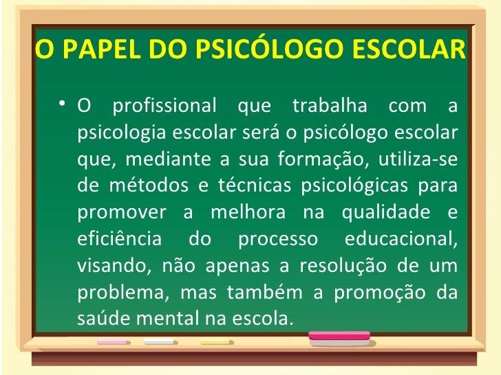O PAPEL DO PSICÓLOGO ESCOLAR • O profissional que trabalha com a   psicologia escolar será o psicólogo escolar   que, medi...