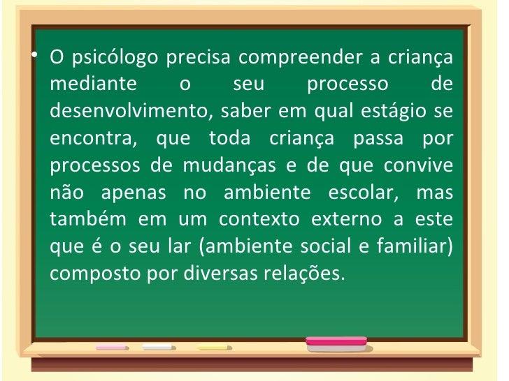 • O psicólogo precisa compreender a criança  mediante      o    seu     processo      de  desenvolvimento, saber em qual e...