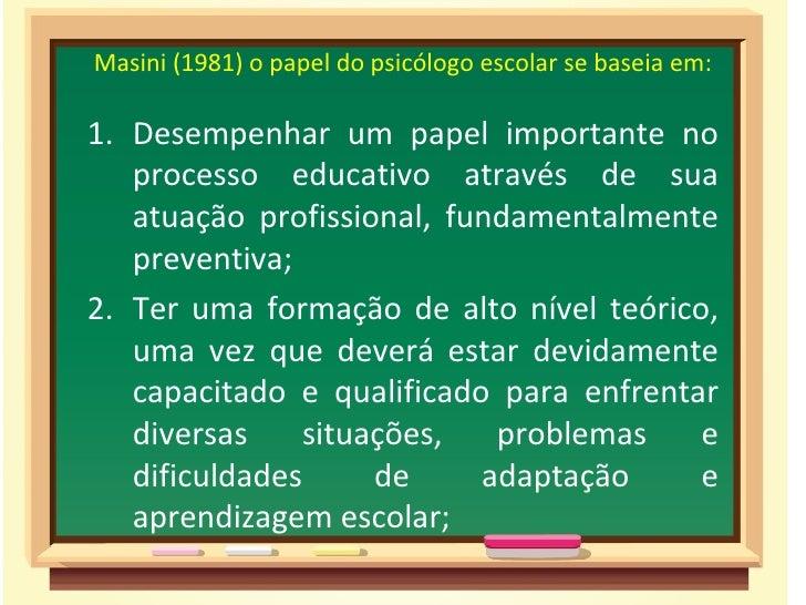 Masini (1981) o papel do psicólogo escolar se baseia em:1. Desempenhar um papel importante no   processo educativo através...