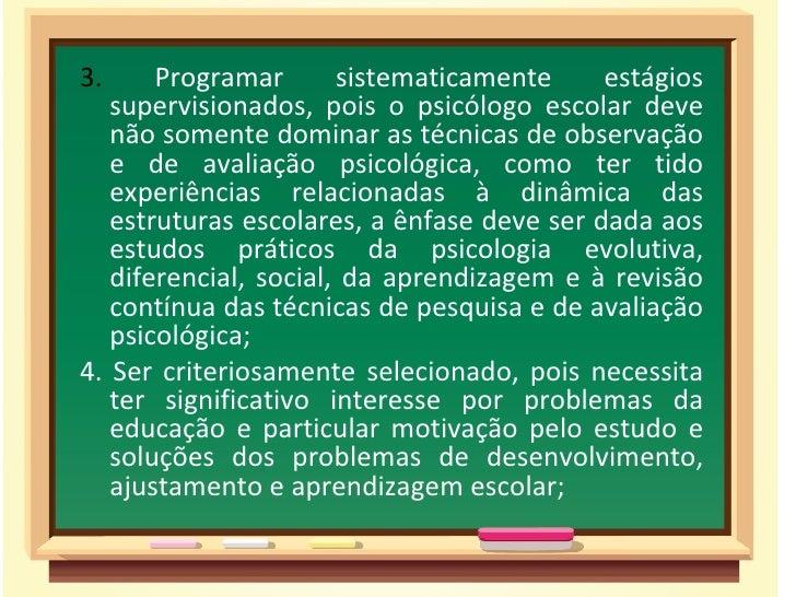 3.     Programar       sistematicamente     estágios   supervisionados, pois o psicólogo escolar deve   não somente domina...