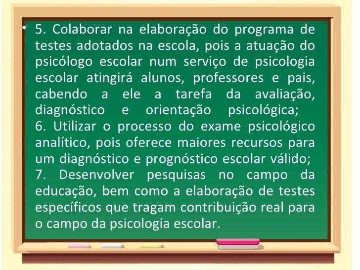 • 5. Colaborar na elaboração do programa de  testes adotados na escola, pois a atuação do  psicólogo escolar num serviço d...