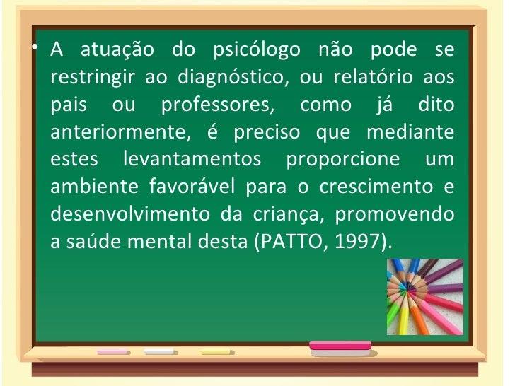 • A atuação do psicólogo não pode se  restringir ao diagnóstico, ou relatório aos  pais ou professores, como já dito  ante...