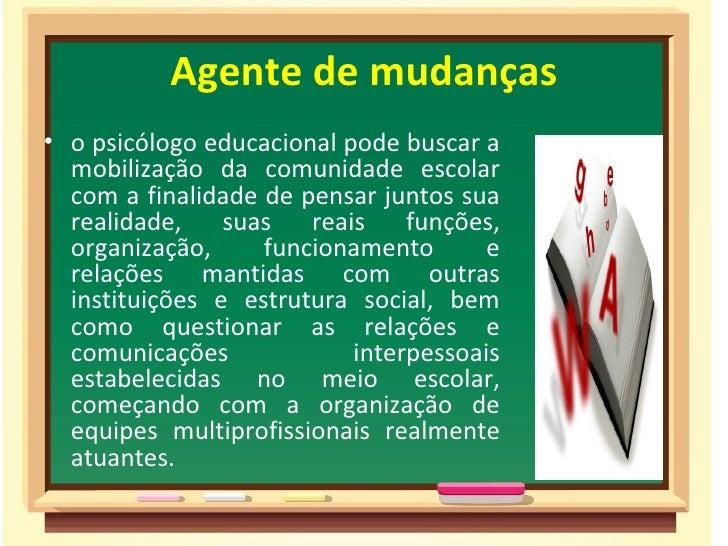 Agente de mudanças• o psicólogo educacional pode buscar a  mobilização da comunidade escolar  com a finalidade de pensar j...