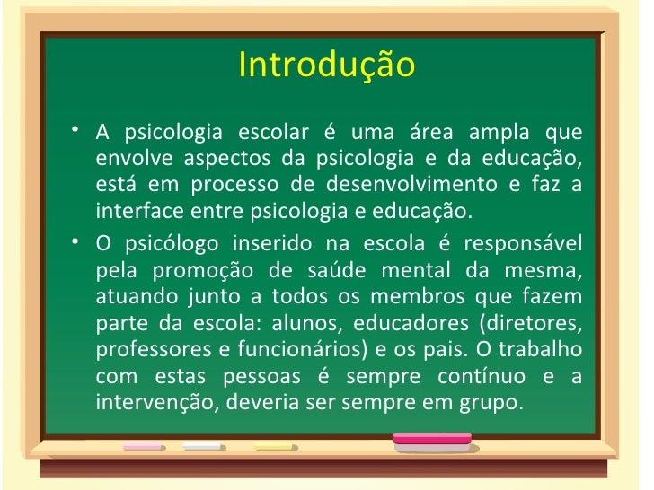 Introdução• A psicologia escolar é uma área ampla que  envolve aspectos da psicologia e da educação,  está em processo de ...