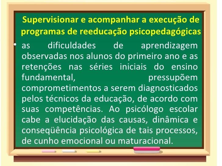 Supervisionar e acompanhar a execução de  programas de reeducação psicopedagógicas• as     dificuldades   de     aprendiza...