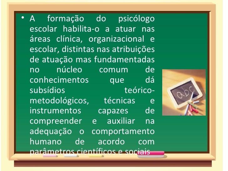 • A formação do psicólogo  escolar habilita-o a atuar nas  áreas clínica, organizacional e  escolar, distintas nas atribui...