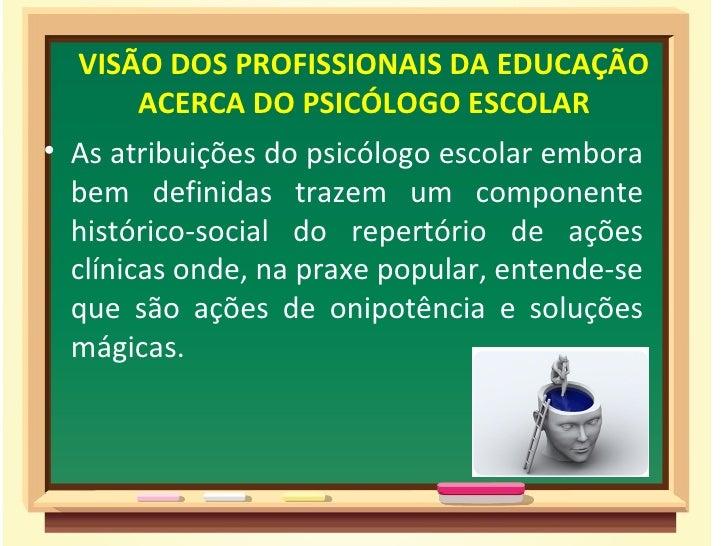 VISÃO DOS PROFISSIONAIS DA EDUCAÇÃO      ACERCA DO PSICÓLOGO ESCOLAR• As atribuições do psicólogo escolar embora  bem defi...