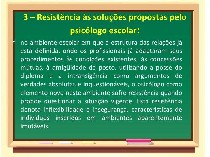 3 – Resistência às soluções propostas pelo               psicólogo escolar:• no ambiente escolar em que a estrutura das re...