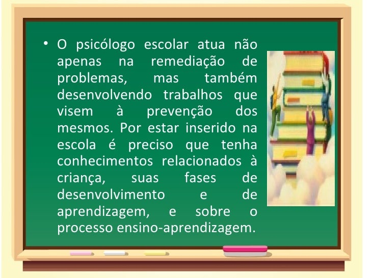 • O psicólogo escolar atua não  apenas na remediação de  problemas,    mas      também  desenvolvendo trabalhos que  visem...