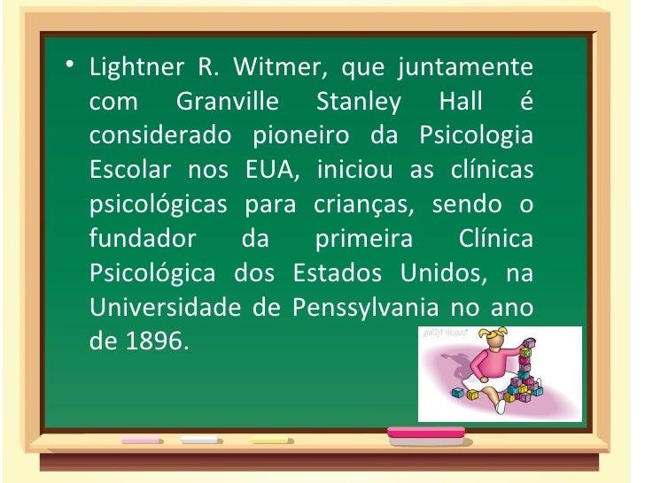 • Lightner R. Witmer, que juntamente  com Granville Stanley Hall é  considerado pioneiro da Psicologia  Escolar nos EUA, i...