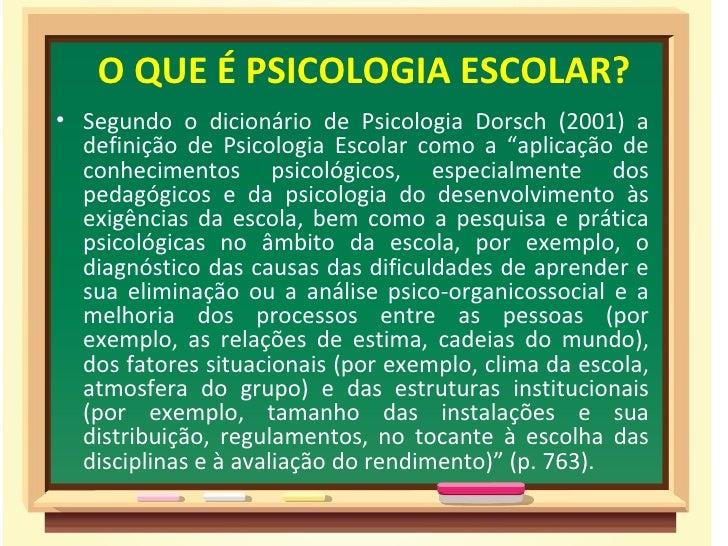"""O QUE É PSICOLOGIA ESCOLAR?• Segundo o dicionário de Psicologia Dorsch (2001) a  definição de Psicologia Escolar como a """"a..."""