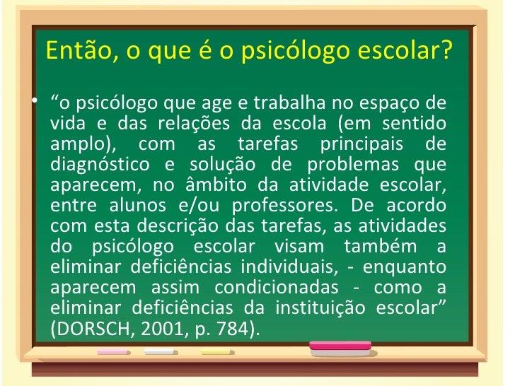 """Então, o que é o psicólogo escolar?• """"o psicólogo que age e trabalha no espaço de  vida e das relações da escola (em senti..."""