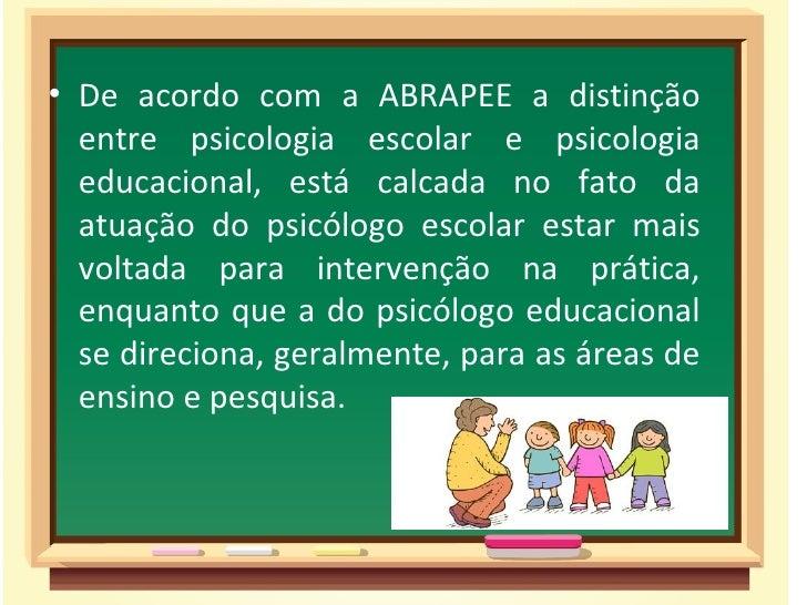 • De acordo com a ABRAPEE a distinção  entre psicologia escolar e psicologia  educacional, está calcada no fato da  atuaçã...