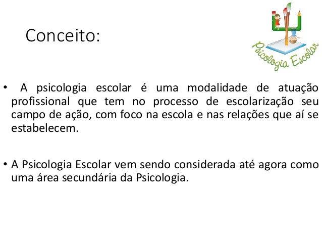 Psicologia escolar e Psicologia educacional • Psicologia Educacional é mais voltada para uma pesquisa teórica, a Psicologi...