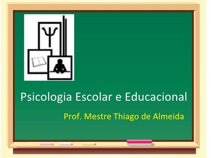 Psicologia Escolar e Educacional Prof. Mestre Thiago de Almeida