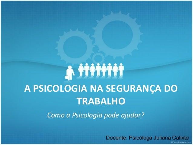 A PSICOLOGIA NA SEGURANÇA DO          TRABALHO    Como a Psicologia pode ajudar?                      Docente: Psicóloga J...