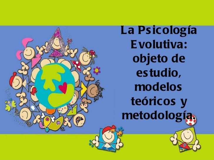 La Ps icología E volutiva:  objeto de   es tudio,  modelos teóricos ymetodología.