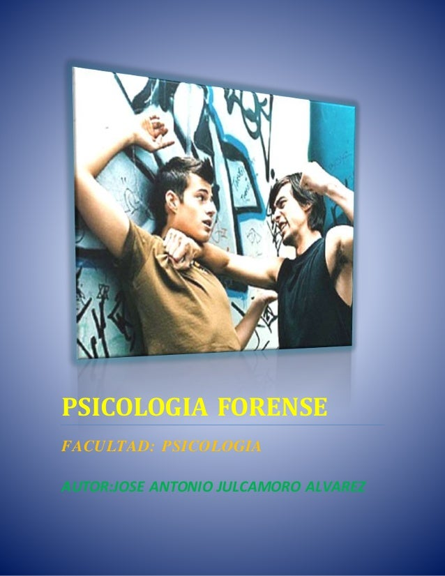 PSICOLOGIA FORENSE FACULTAD: PSICOLOGIA AUTOR:JOSE ANTONIO JULCAMORO ALVAREZ