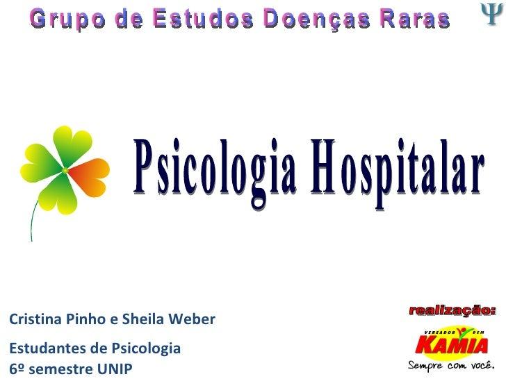 Cristina Pinho e Sheila Weber Estudantes de Psicologia 6º semestre UNIP Grupo de Estudos Doenças Raras Psicologia Hospital...