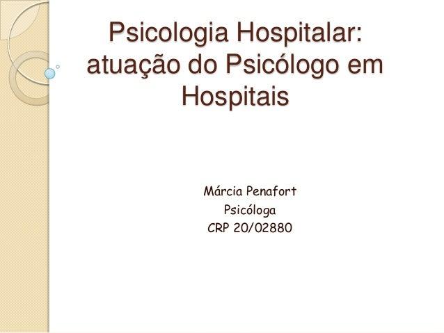 Psicologia Hospitalar: atuação do Psicólogo em Hospitais Márcia Penafort Psicóloga CRP 20/02880