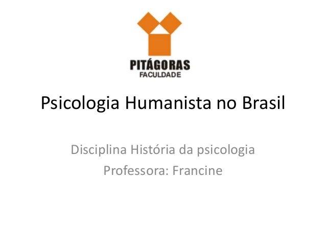 Psicologia Humanista no Brasil Disciplina História da psicologia Professora: Francine