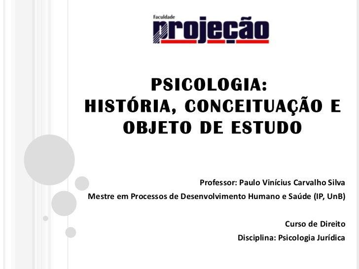 PSICOLOGIA:HISTÓRIA, CONCEITUAÇÃO E    OBJETO DE ESTUDO                           Professor: Paulo Vinícius Carvalho Silva...