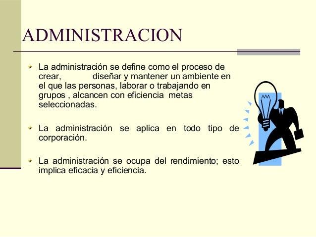 ADMINISTRACION La administración se define como el proceso de crear, diseñar y mantener un ambiente en el que las personas...