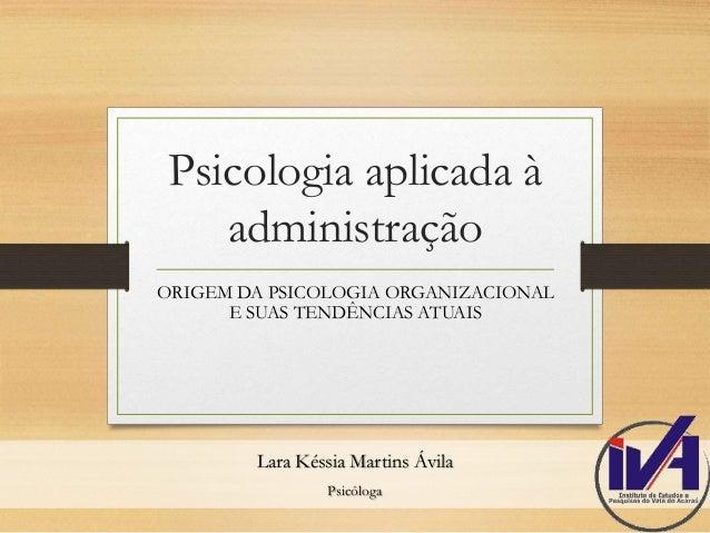 Psicologia aplicada à  administração  ORIGEM DA PSICOLOGIA ORGANIZACIONAL  E SUAS TENDÊNCIAS ATUAIS  Lara Késsia Martins Á...