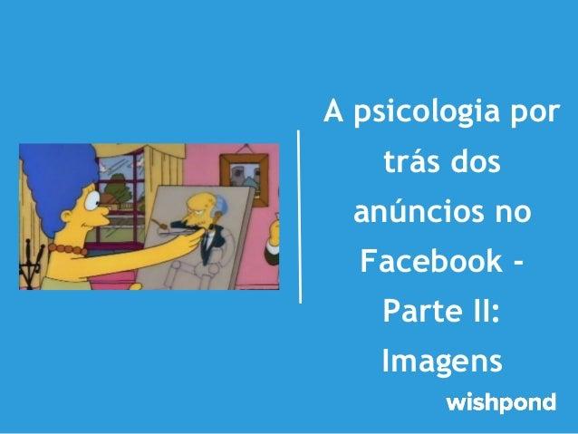 A psicologia por trás dos anúncios no Facebook Parte II: Imagens