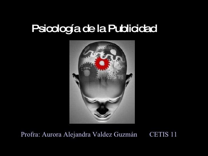 Psicología de la Publicidad Profra: Aurora Alejandra Valdez Guzmán  CETIS 11