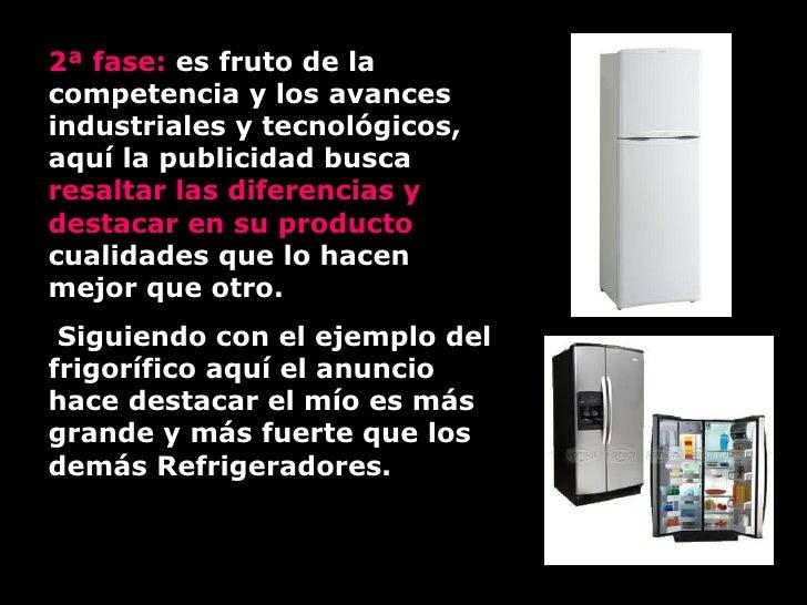2ª fase:  es fruto de la competencia y los avances industriales y tecnológicos, aquí la publicidad busca  resaltar las dif...