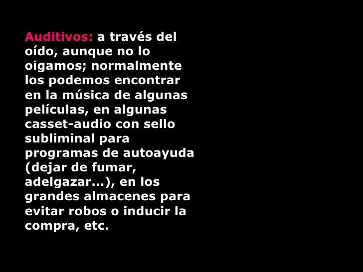 Auditivos:  a través del oído, aunque no lo oigamos; normalmente los podemos encontrar en la música de algunas películas, ...