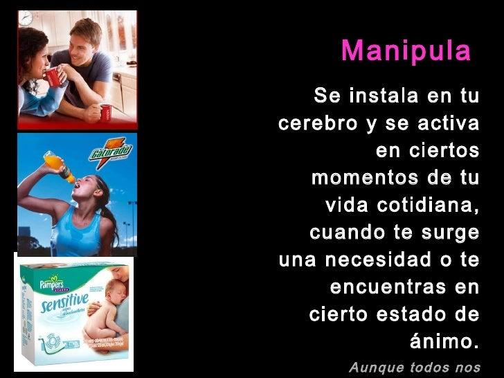 Manipula <ul><li>Se instala en tu cerebro y se activa en ciertos momentos de tu vida cotidiana, cuando te surge una necesi...
