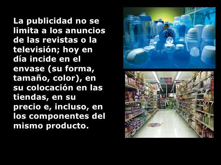 L a publicidad no se limita a los anuncios de las revistas o la televisión; hoy en día incide en el envase (su forma, tama...