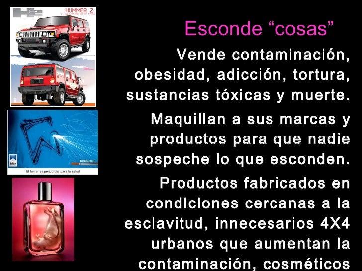 """Esconde """"cosas"""" <ul><li>Vende contaminación, obesidad, adicción, tortura, sustancias tóxicas y muerte. </li></ul><ul><li>M..."""