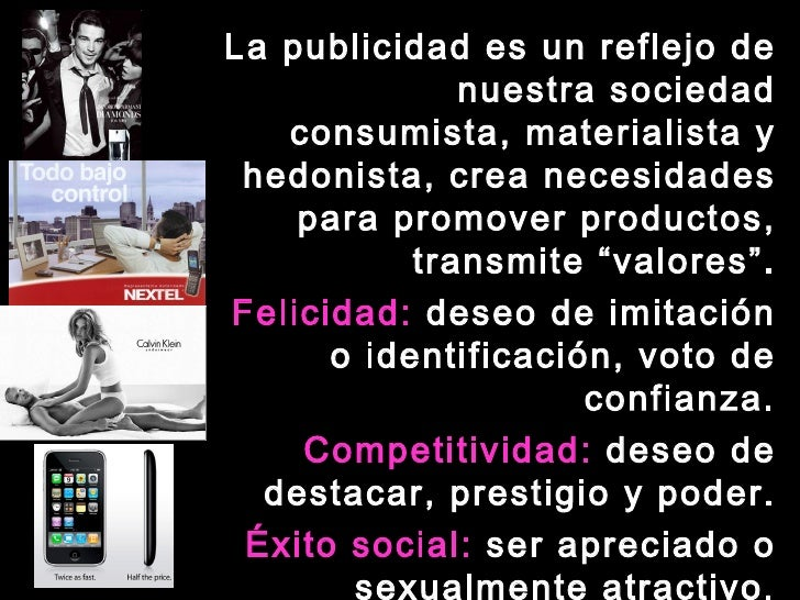 <ul><li>La publicidad es un reflejo de nuestra sociedad consumista, materialista y hedonista, crea necesidades para promov...