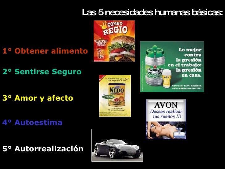 Las  5  necesidades humanas básicas: 1° Obtener alimento 2° Sentirse Seguro 3° Amor y afecto 4° Autoestima 5° Autorrealiza...