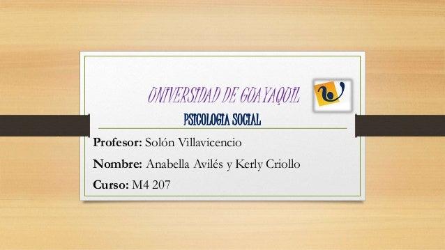 UNIVERSIDAD DE GUAYAQUIL PSICOLOGIA SOCIAL Profesor: Solón Villavicencio Nombre: Anabella Avilés y Kerly Criollo Curso: M4...