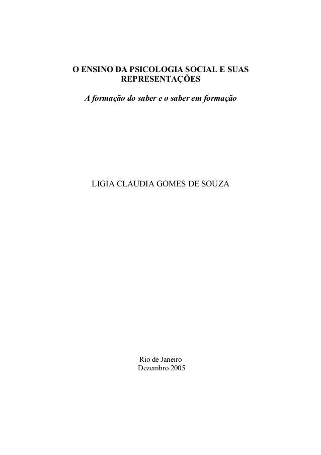O ENSINO DA PSICOLOGIA SOCIAL E SUAS REPRESENTAÇÕES A formação do saber e o saber em formação LIGIA CLAUDIA GOMES DE SOUZA...